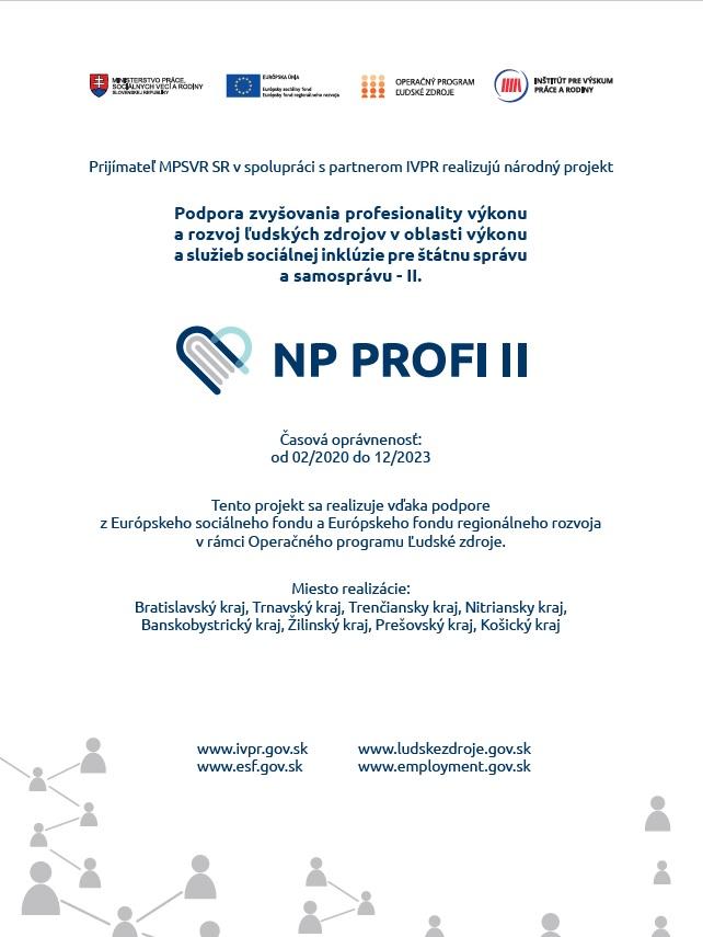 Informačný plagát k NP PROFI II. Prijímateľ MPSVR SR v spolupráci s partnerom IVPR realizujú NP PROFI II. Časová oprávnenosť od 2/2020 do 12/2023. Tento projekt sa realizuje vďaka podpore z ESF a EFRR v rámci Operačného programu Ľudské zdroje. Miesto realizácie Bratislavský, Trnavský, Trenčiansky, Nitriansky, Banskobystrický, Žilinský, Prešovský, Košický kraj.